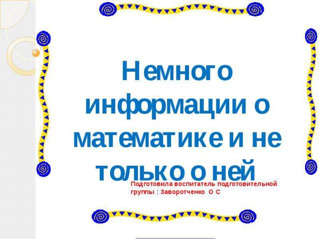 Немного информации о математике и не только о ней Подготовила воспитатель подготовительной группы : Заворотченко О С
