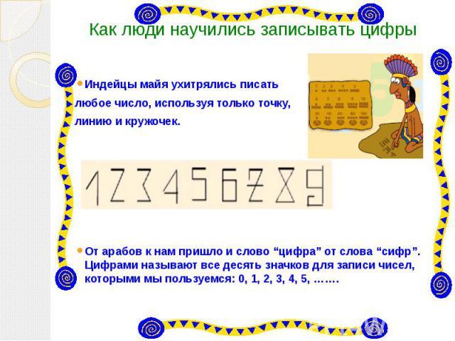 """Как люди научились записывать цифры Индейцы майя ухитрялись писать любое число, используя только точку, линию и кружочек.  От арабов к нам пришло и слово """"цифра"""" от слова """"сифр"""". Цифрами называют все десять значков для записи чисел, которыми м…"""