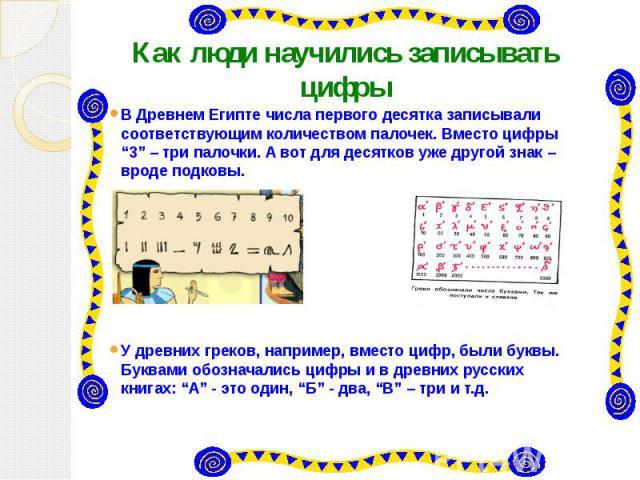 """Как люди научились записывать цифры В Древнем Египте числа первого десятка записывали соответствующим количеством палочек. Вместо цифры """"3"""" – три палочки. А вот для десятков уже другой знак – вроде подковы. У древних греков, например, вместо цифр, б…"""
