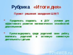 Рубрика «Итоги дня» Проект решения заседания ШМП Продолжать создавать в ДОУ усло