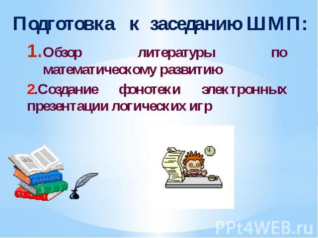 Подготовка к заседанию ШМП: Обзор литературы по математическому развитию 2.Создание фонотеки электронных презентации логических игр