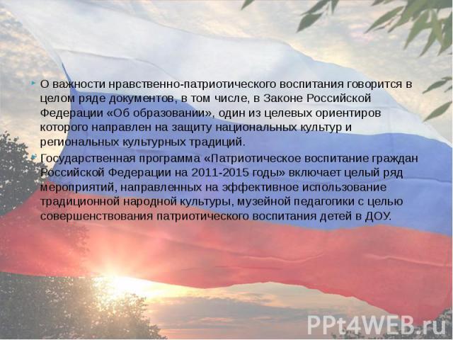 О важности нравственно-патриотического воспитания говорится в целом ряде документов, в том числе, в Законе Российской Федерации «Об образовании», один из целевых ориентиров которого направлен на защиту национальных культур и региональных культурных …