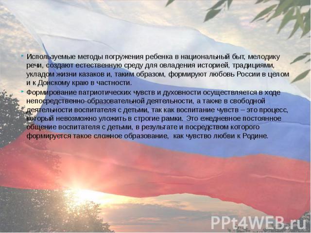 Используемые методы погружения ребенка в национальный быт, мелодику речи, создают естественную среду для овладения историей, традициями, укладом жизни казаков и, таким образом, формируют любовь России в целом и к Донскому краю в частности. Используе…