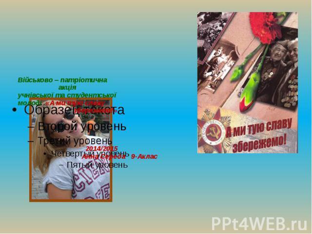 Військово – патріотична акція учнівської та студентської молоді «А ми тую славу збережемо!» 2014/2015 Анна Середа 9-Аклас
