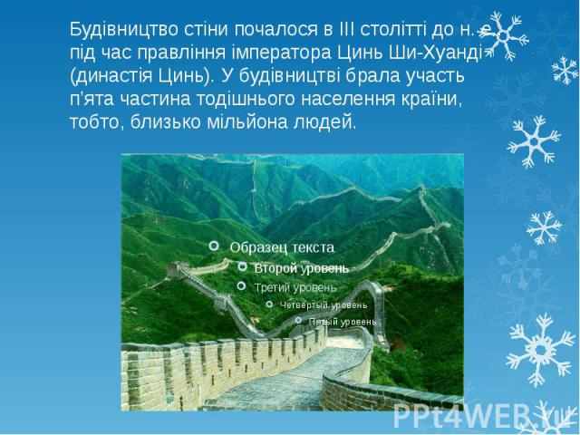 Будівництво стіни почалося в III столітті до н. е.. під час правління імператора Цинь Ши-Хуанді (династія Цинь). У будівництві брала участь п'ята частина тодішнього населення країни, тобто, близько мільйона людей.