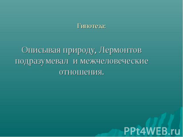 Гипотиза: Описывая природу, Лермонтов подразумевал и межчеловеческие отношения.