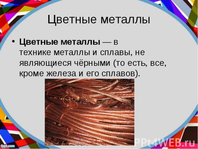 Цветные металлы— в техникеметаллыисплавы, не являющиесячёрными(то есть, все, кромежелезаи его сплавов). Цветные металлы— в техникеметаллыисплавы, не являющиесячёрными…