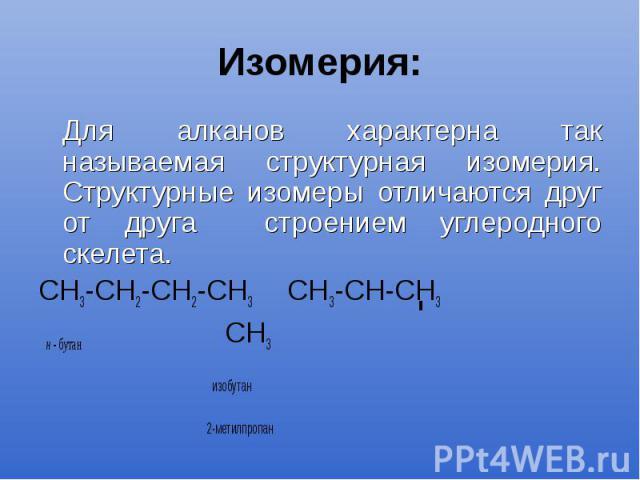Изомерия: Для алканов характерна так называемая структурная изомерия. Структурные изомеры отличаются друг от друга строением углеродного скелета. СН3-СН2-СН2-СН3 СН3-СН-СН3 н - бутан СН3 изобутан 2-метилпропан