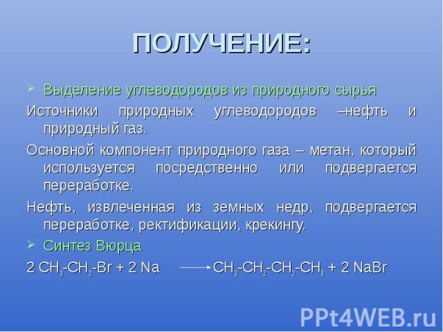 ПОЛУЧЕНИЕ: Выделение углеводородов из природного сырья Источники природных углеводородов –нефть и природный газ. Основной компонент природного газа – метан, который используется посредственно или подвергается переработке. Нефть, извлеченная из земны…