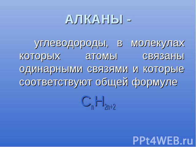 АЛКАНЫ - углеводороды, в молекулах которых атомы связаны одинарными связями и которые соответствуют общей формуле СnН2n+2