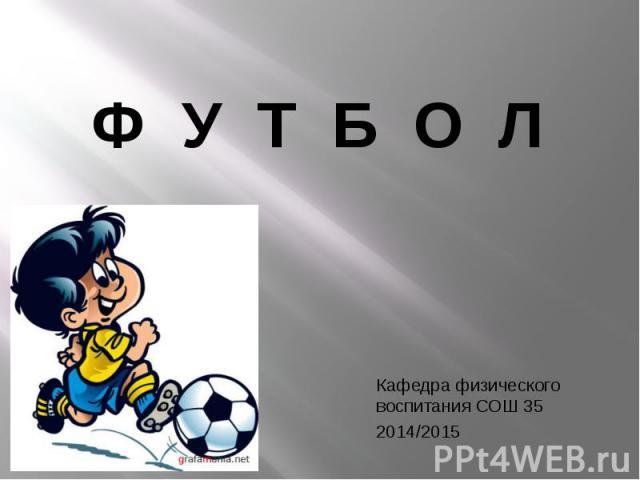 Ф У Т Б О Л Кафедра физического воспитания СОШ 35 2014/2015