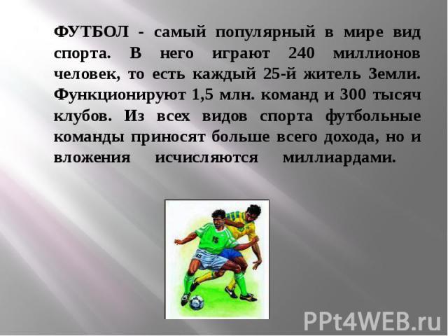ФУТБОЛ - самый популярный в мире вид спорта. В него играют 240 миллионов человек, то есть каждый 25-й житель Земли. Функционируют 1,5 млн. команд и 300 тысяч клубов. Из всех видов спорта футбольные команды приносят больше всего дохода, но и вложения…