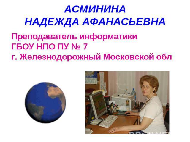 АСМИНИНАНАДЕЖДА АФАНАСЬЕВНАПреподаватель информатики ГБОУ НПО ПУ № 7г. Железнодорожный Московской обл