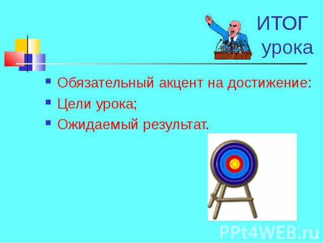 Обязательный акцент на достижение: Обязательный акцент на достижение: Цели урока;Ожидаемый результат.