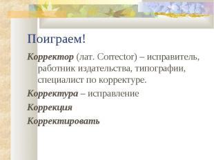 Корректор (лат. Corrector) – исправитель, работник издательства, типографии, спе