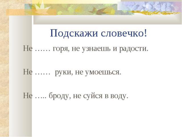 Не …… горя, не узнаешь и радости. Не …… горя, не узнаешь и радости. Не …… руки, не умоешься. Не ….. броду, не суйся в воду.