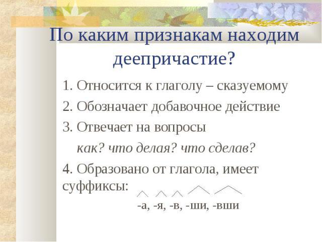 1. Относится к глаголу – сказуемому 1. Относится к глаголу – сказуемому 2. Обозначает добавочное действие 3. Отвечает на вопросы как? что делая? что сделав? 4. Образовано от глагола, имеет суффиксы: -а, -я, -в, -ши, -вши