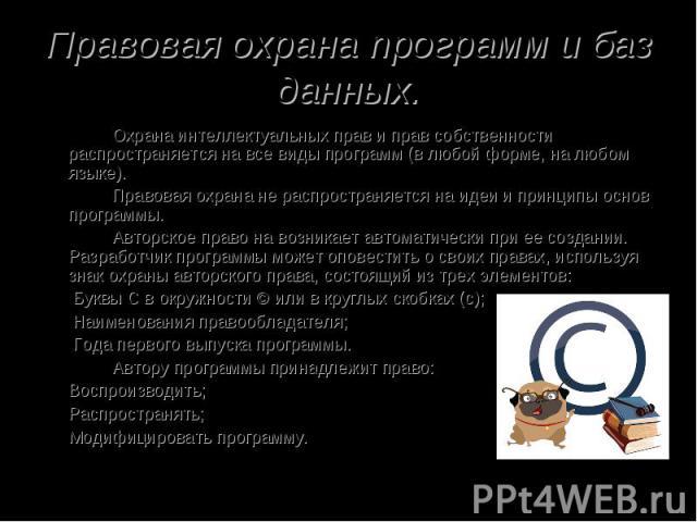 Правовая охрана программ и баз данных. Охрана интеллектуальных прав и прав собственности распространяется на все виды программ (в любой форме, на любом языке). Правовая охрана не распространяется на идеи и принципы основ программы. Авторское право н…