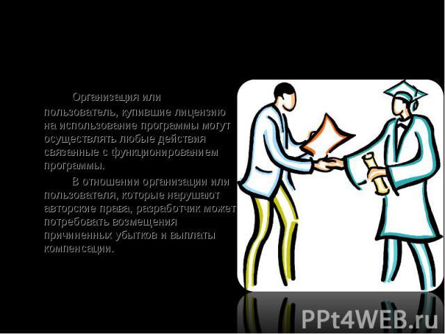 Организация или пользователь, купившие лицензию на использование программы могут осуществлять любые действия связанные с функционированием программы. В отношении организации или пользователя, которые нарушают авторские права, разработчик может потре…