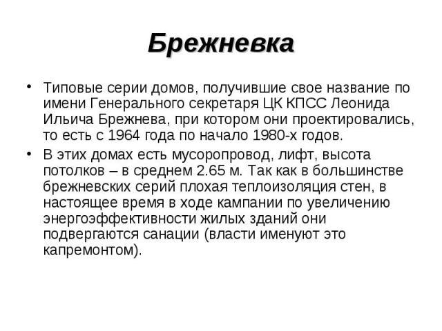 Брежневка Типовые серии домов, получившие свое название по имени Генерального секретаря ЦК КПСС Леонида Ильича Брежнева, при котором они проектировались, то есть с 1964 года по начало 1980-х годов. В этих домах есть мусоропровод, лифт, высота потолк…
