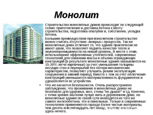 Монолит Строительство монолитных домов происходит по следующей схеме: приготовление и доставка бетона к месту строительства, подготовка опалубки и, собственно, укладка бетона. Большим преимуществом при монолитном строительстве можно считать отсутств…