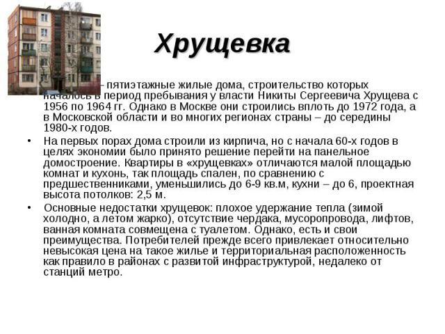 Хрущевка Хрущевка – пятиэтажные жилые дома, строительство которых началось в период пребывания у власти Никиты Сергеевича Хрущева с 1956 по 1964 гг. Однако в Москве они строились вплоть до 1972 года, а в Московской области и во многих регионах стран…