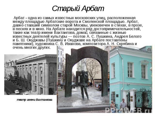 Старый Арбат Арбат - одна из самых известных московских улиц, расположенная между площадью Арбатские ворота и Смоленской площадью. Арбат, давно ставший символом старой Москвы, увековечен в стихах, в прозе, в песнях и в кино. На Арбате находится ряд …