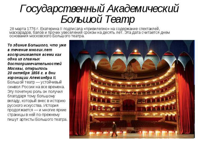 Государственный Академический Большой Театр 28марта 1776г. Екатерина IIподписала «привилегию» насодержание спектаклей, маскарадов, балов ипрочих увеселений сроком надесять лет. Эта дата считается днем основания мо…