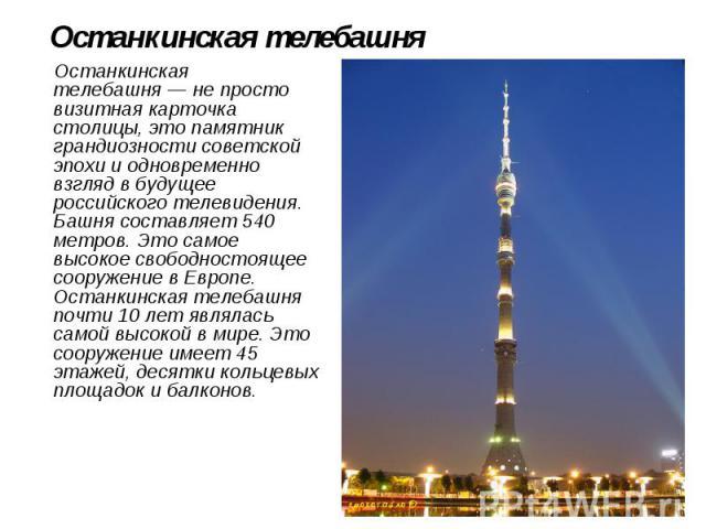 Останкинская телебашня Останкинская телебашня— не просто визитная карточка столицы, это памятник грандиозности советской эпохи и одновременно взгляд в будущее российского телевидения. Башня составляет 540 метров. Это самое высокое свободностоя…