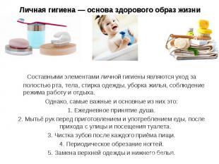 Личная гигиена — основа здорового образ жизни Составными элементами личной гигие