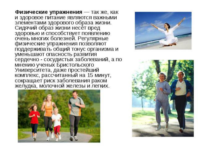 Физические упражнения — так же, как и здоровое питание являются важными элементами здорового образа жизни. Сидячий образ жизни несёт вред здоровью и способствует появлению очень многих болезней. Регулярные физические упражнения позволяют поддерживат…