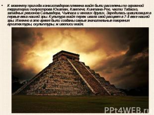 К моменту прихода конкистадоров племена майя были расселены по огромной территор
