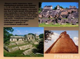 Здания у майя строились через определенные промежутки времени — 5, 20 и 50 лет.