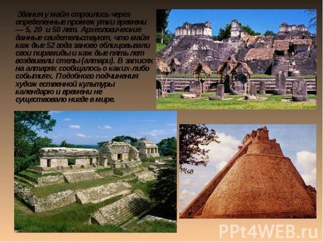 Здания у майя строились через определенные промежутки времени — 5, 20 и 50 лет. Археологические данные свидетельствуют, что майя каждые 52 года заново облицовывали свои пирамиды и каждые пять лет воздвигали стелы (алтари). В записях на алтарях сообщ…