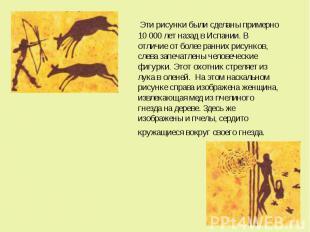 Эти рисунки были сделаны примерно 10 000 лет назад в Испании. В отличие от более