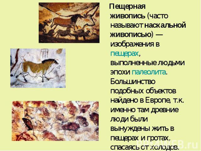 Пещерная живопись(часто называютнаскальной живописью)— изображения впещерах, выполненные людьми эпохи палеолита. Большинство подобных объектов найдено в Европе, т.к. именно там древние люди были вынуждены жить в пещерах и гро…