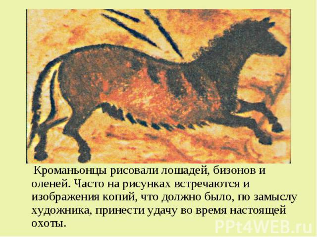 Кроманьонцы рисовали лошадей, бизонов и оленей. Часто на рисунках встречаются и изображения копий, что должно было, по замыслу художника, принести удачу во время настоящей охоты. Кроманьонцы рисовали лошадей, бизонов и оленей. Часто на рисунках встр…