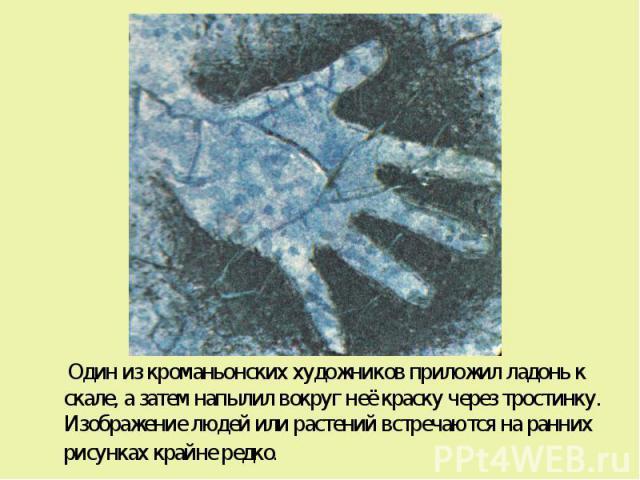 Один из кроманьонских художников приложил ладонь к скале, а затем напылил вокруг неё краску через тростинку. Изображение людей или растений встречаются на ранних рисунках крайне редко. Один из кроманьонских художников приложил ладонь к скале, а зате…