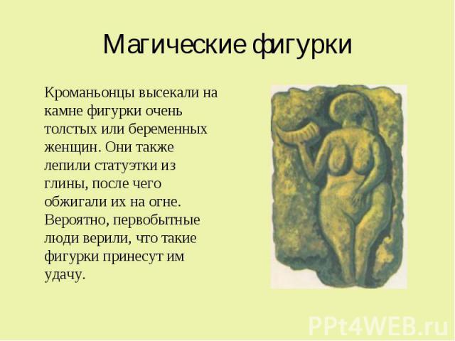 Магические фигурки Кроманьонцы высекали на камне фигурки очень толстых или беременных женщин. Они также лепили статуэтки из глины, после чего обжигали их на огне. Вероятно, первобытные люди верили, что такие фигурки принесут им удачу.