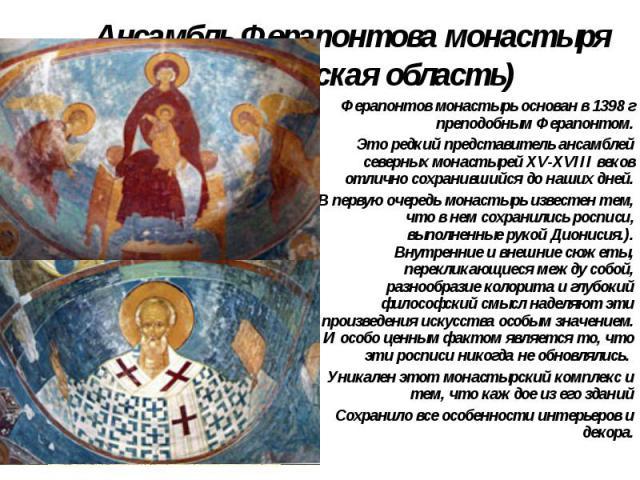 Ансамбль Ферапонтова монастыря (Вологодская область) Ферапонтов монастырь основан в 1398 г преподобным Ферапонтом. Это редкий представитель ансамблей северных монастырей XV-XVIII веков отлично сохранившийся донаших дней. В первую очередь монас…