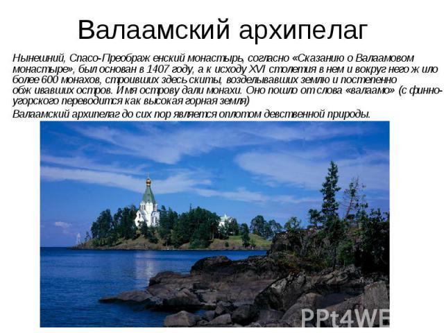 Валаамский архипелаг Нынешний, Спасо-Преображенский монастырь, согласно «Сказанию оВалаамовом монастыре», был основан в1407году, акисходу XVI столетия внем ивокруг него жило более 600монахов, строивших…