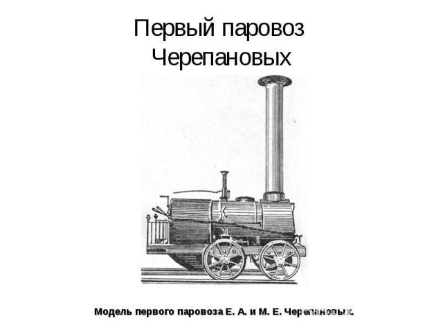 Первый паровоз Черепановых Модель первого паровоза Е.А.иМ. Е.Черепановых.