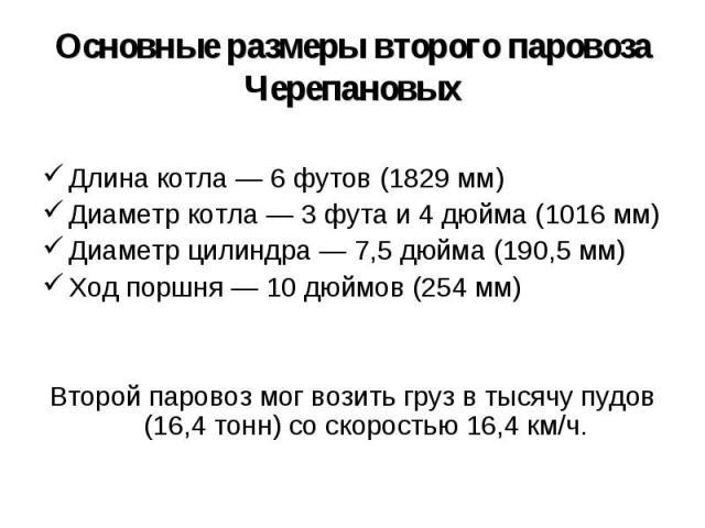 Основные размеры второго паровоза Черепановых Длина котла — 6 футов (1829 мм) Диаметр котла — 3 фута и 4 дюйма (1016 мм) Диаметр цилиндра — 7,5 дюйма (190,5 мм) Ход поршня — 10 дюймов (254 мм) Второй паровоз мог возить груз в тысячу пудов (16,4 тонн…