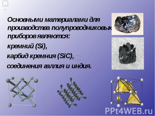 Основными материалами для производства полупроводниковых приборов являются: Основными материалами для производства полупроводниковых приборов являются: кремний (Si), карбид кремния (SiС), соединения галлия и индия.