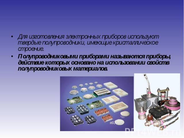 Для изготовления электронных приборов используют твердые полупроводники, имеющие кристаллическое строение. Для изготовления электронных приборов используют твердые полупроводники, имеющие кристаллическое строение. Полупроводниковыми приборами называ…