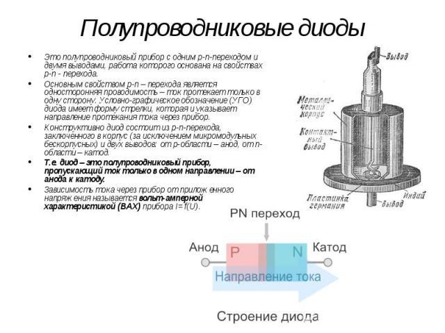 Полупроводниковые диоды Это полупроводниковый прибор с одним p-n-переходом и двумя выводами, работа которого основана на свойствах p-n - перехода. Основным свойством p-n – перехода является односторонняя проводимость – ток протекает только в одну ст…