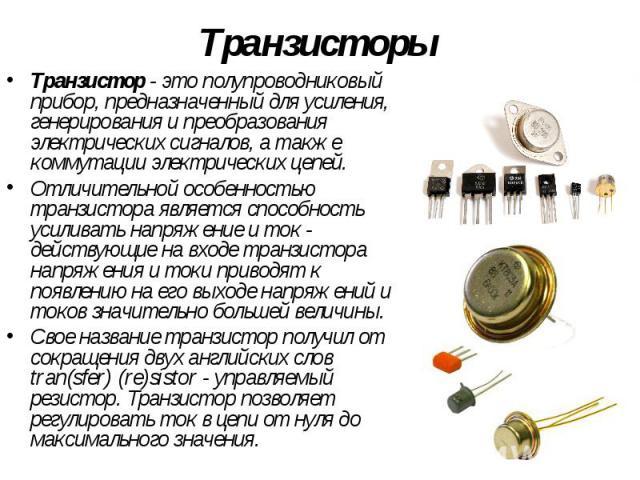 Транзисторы Транзистор- это полупроводниковый прибор, предназначенный для усиления, генерирования и преобразования электрических сигналов, а также коммутации электрических цепей. Отличительной особенностью транзистора является способность усил…
