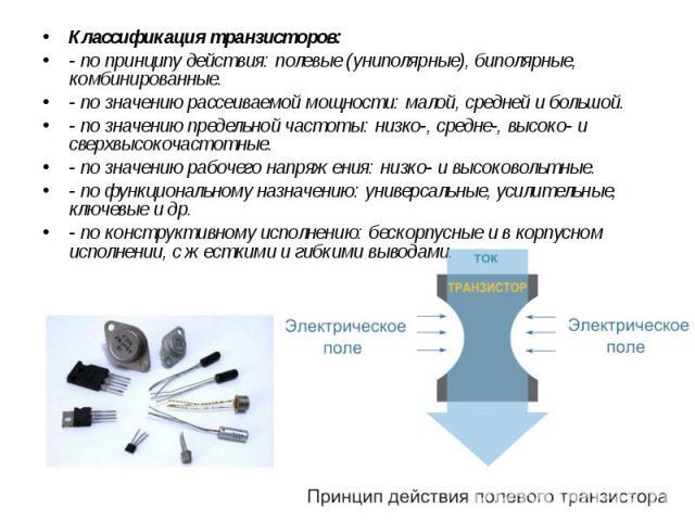 Классификация транзисторов: Классификация транзисторов: - по принципу действия: полевые (униполярные), биполярные, комбинированные. - по значению рассеиваемой мощности: малой, средней и большой. - по значению предельной частоты: низко-, средне-, выс…