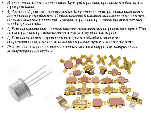 В зависимости от выполняемых функций транзисторы могут работать в трех режимах: В зависимости от выполняемых функций транзисторы могут работать в трех режимах: 1) Активный режим - используется для усиления электрических сигналов в аналоговых устройс…