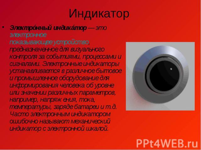 Индикатор Электрóнный индикáтор— этоэлектронноепоказывающее устройство, предназначенное для визуального контроля за событиями, процессами и сигналами. Электронные индикаторы устанавливается в различное бытовое и промышленное оборуд…